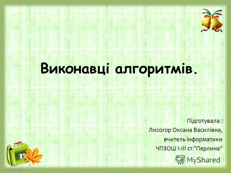 FokinaLida.75@mail.ru Виконавці алгоритмів. Підготувала : Лисогор Оксана Василівна, вчитель інформатики ЧПЗОШ І-ІІІ ст.Перлина