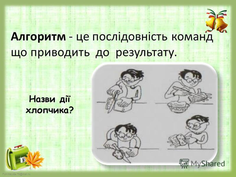 FokinaLida.75@mail.ru Алгоритм - це послідовність команд що приводить до результату. Назви дії хлопчика?