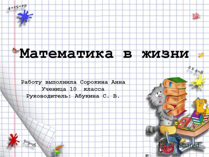 Математика в жизни Работу выполнила Сорокина Анна Ученица 10 класса Руководитель: Абукина С. В.