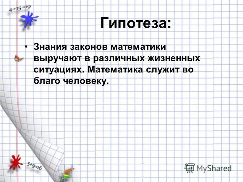 Гипотеза: Знания законов математики выручают в различных жизненных ситуациях. Математика служит во благо человеку.