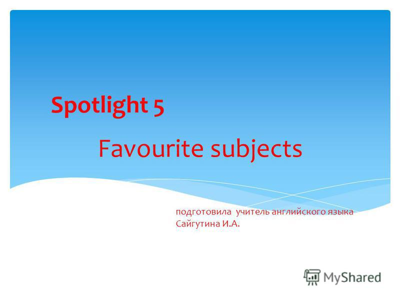 Spotlight 5 Favourite subjects подготовила учитель английского языка Сайгутина И.А.