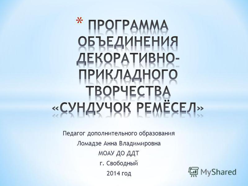 Педагог дополнительного образования Ломадзе Анна Владимировна МОАУ ДО ДДТ г. Свободный 2014 год