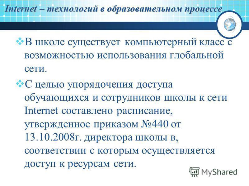 Internet – технологий в образовательном процессе В школе существует компьютерный класс с возможностью использования глобальной сети. С целью упорядочения доступа обучающихся и сотрудников школы к сети Internet составлено расписание, утвержденное прик