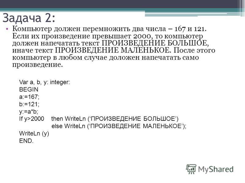 Задача 2: Компьютер должен перемножить два числа – 167 и 121. Если их произведение превышает 2000, то компьютер должен напечатать текст ПРОИЗВЕДЕНИЕ БОЛЬШОЕ, иначе текст ПРОИЗВЕДЕНИЕ МАЛЕНЬКОЕ. После этого компьютер в любом случае доложен напечатать