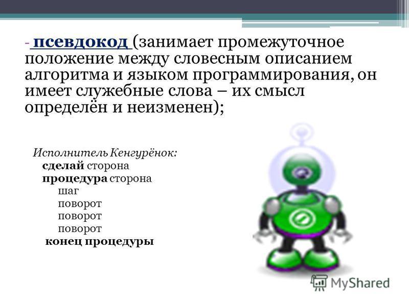 - псевдокод (занимает промежуточное положение между словесным описанием алгоритма и языком программирования, он имеет служебные слова – их смысл определён и неизменен); Исполнитель Кенгурёнок: сделай сторона процедура сторона шаг поворот конец процед