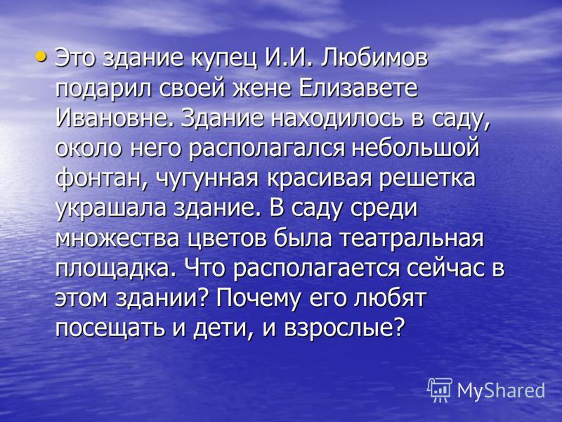Это здание купец И.И. Любимов подарил своей жене Елизавете Ивановне. Здание находилось в саду, около него располагался небольшой фонтан, чугунная красивая решетка украшала здание. В саду среди множества цветов была театральная площадка. Что располага