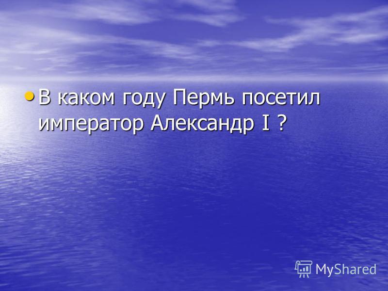 В каком году Пермь посетил император Александр I ? В каком году Пермь посетил император Александр I ?