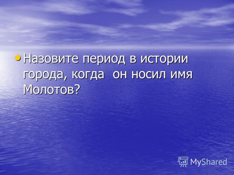 Назовите период в истории города, когда он носил имя Молотов? Назовите период в истории города, когда он носил имя Молотов?