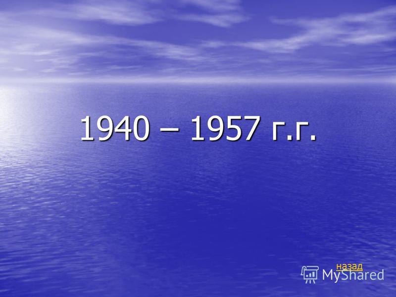 1940 – 1957 г.г. назад