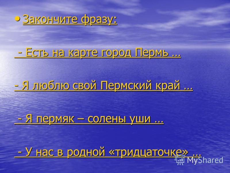 Закончите фразу: Закончите фразу: Закончите фразу: Закончите фразу: - Есть на карте город Пермь … - Есть на карте город Пермь … - Я люблю свой Пермский край … - Я люблю свой Пермский край … - Я пермяк – солены уши … - Я пермяк – солены уши … - У нас