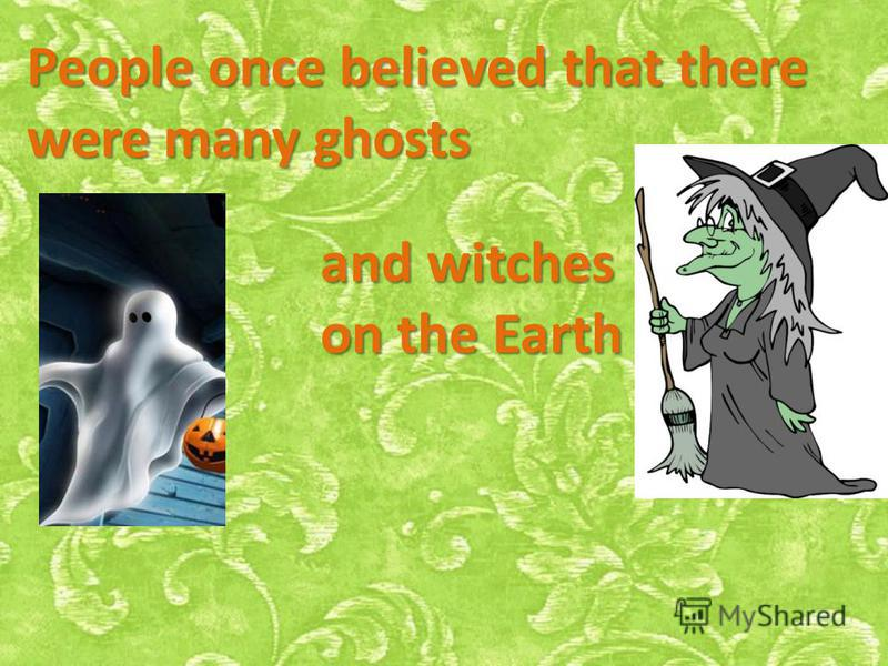 People once believed that there were many ghosts and witches on the Earth