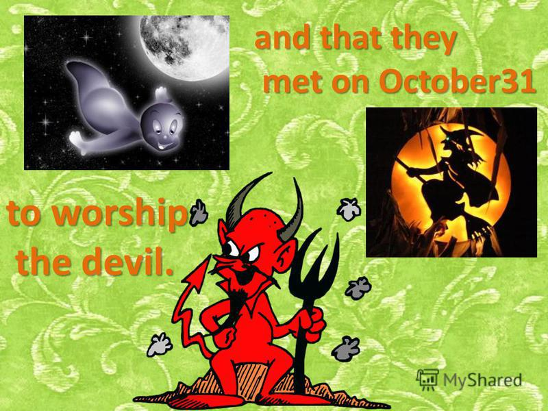 and that they met on October31 met on October31 to worship the devil. the devil.