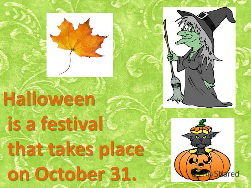 Halloween is a festival that takes place on October 31.