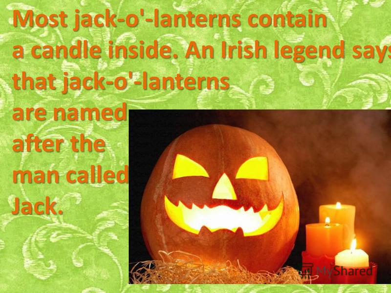 Most jack-o'-lanterns contain a candle inside. An Irish legend says that jack-o'-lanterns are named after the man called Jack.