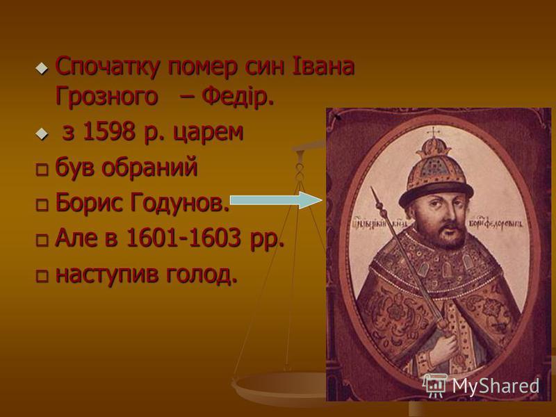 Спочатку помер син Івана Грозного – Федір. Спочатку помер син Івана Грозного – Федір. з 1598 р. царем з 1598 р. царем був обраний Борис Годунов. Але в 1601-1603 рр. наступив голод.