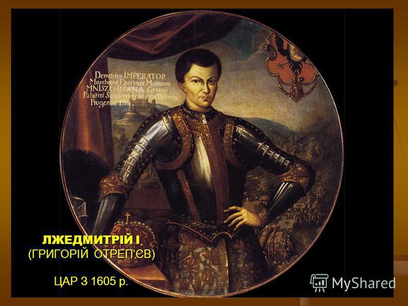 ЛЖЕДМИТРІЙ I (ГРИГОРІЙ ОТРЕПЄВ) ЦАР З 1605 р.