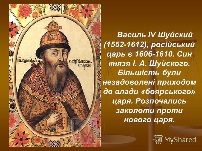 Василь IV Шуйский (1552-1612), російський царь в 1606-1610. Син князя І. А. Шуйского. Більшість були незадоволені приходом до влади «боярського» царя. Розпочались заколоти проти нового царя.