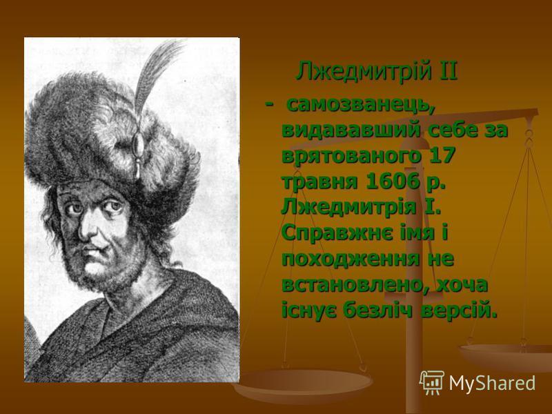 Лжедмитрій II Лжедмитрій II - самозванець, видававший себе за врятованого 17 травня 1606 р. Лжедмитрія I. Справжнє імя і походження не встановлено, хоча існує безліч версій.