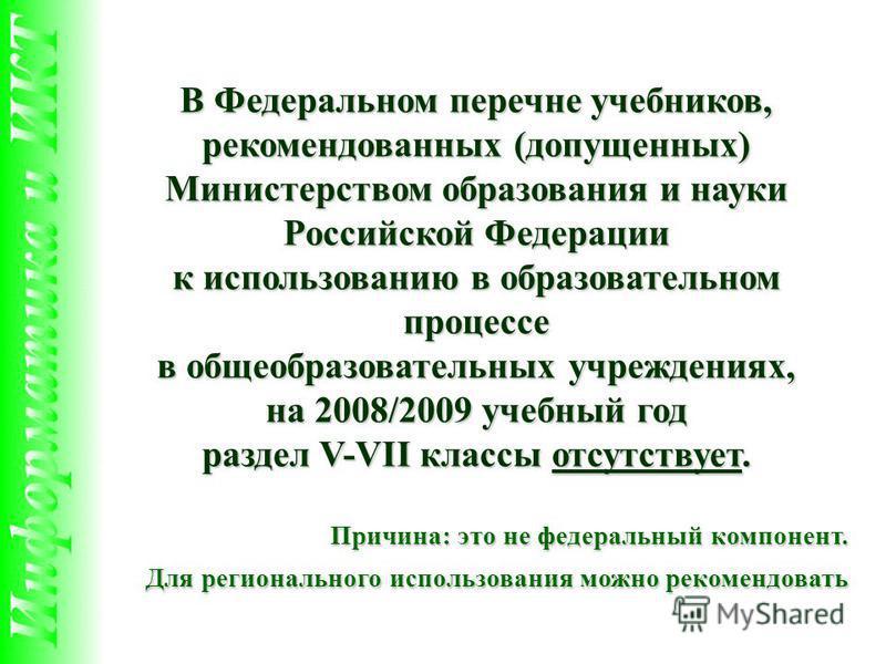 В Федеральном перечне учебников, рекомендованных (допущенных) Министерством образования и науки Российской Федерации к использованию в образовательном процессе в общеобразовательных учреждениях, на 2008/2009 учебный год раздел V-VII классы отсутствуе