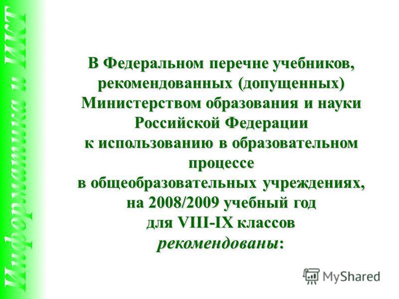В Федеральном перечне учебников, рекомендованных (допущенных) Министерством образования и науки Российской Федерации к использованию в образовательном процессе в общеобразовательных учреждениях, на 2008/2009 учебный год для VIII-IX классов рекомендов