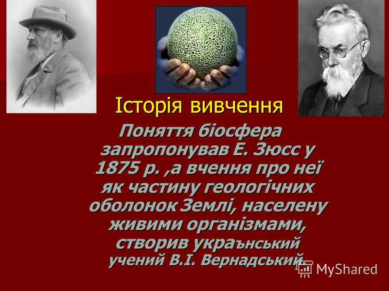 Історія вивчення Поняття біосфера запропонував Е. Зюсс у 1875 р.,а вчення про неї як частину геологічних оболонок Землі, населену живими організмами, створив укра ънський учений В.І. Вернадський.