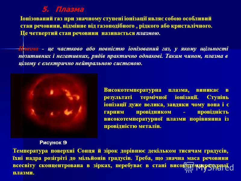 5. Плазма Іонізований газ при значному ступені іонізації являє собою особливий стан речовини, відмінне від газоподібного, рідкого або кристалічного. Це четвертий стан речовини називається плазмою. Плазма - це частково або повністю іонізований газ, у