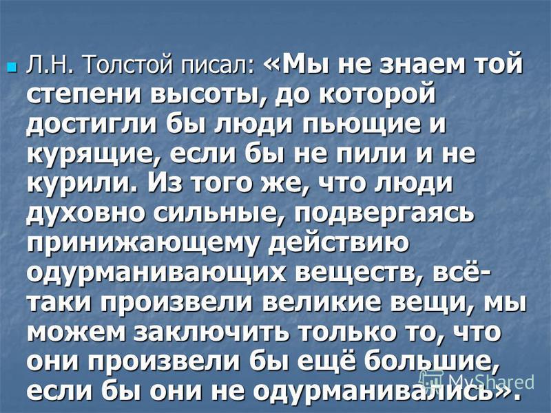 Л.Н. Толстой писал: «Мы не знаем той степени высоты, до которой достигли бы люди пьющие и курящие, если бы не пили и не курили. Из того же, что люди духовно сильные, подвергаясь принижающему действию одурманивающих веществ, всё- таки произвели велики