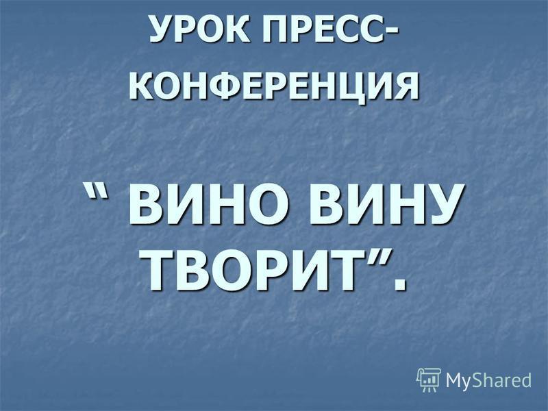 УРОК ПРЕСС- КОНФЕРЕНЦИЯ ВИНО ВИНУ ТВОРИТ.