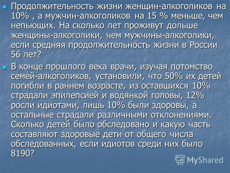 Продолжительность жизни женщин-алкоголиков на 10%, а мужчин-алкоголиков на 15 % меньше, чем непьющих. На сколько лет проживут дольше женщины-алкоголики, чем мужчины-алкоголики, если средняя продолжительность жизни в России 56 лет? Продолжительность ж