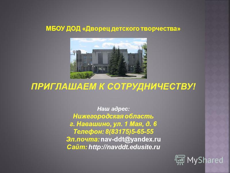 МБОУ ДОД «Дворец детского творчества» ! ПРИГЛАШАЕМ К СОТРУДНИЧЕСТВУ! Наш адрес: Нижегородская область г. Навашино, ул. 1 Мая, д. 6 Телефон: 8(83175)5-65-55 Эл.почта: nav-ddt@yandex.ru Сайт: http://navddt.edusite.ru