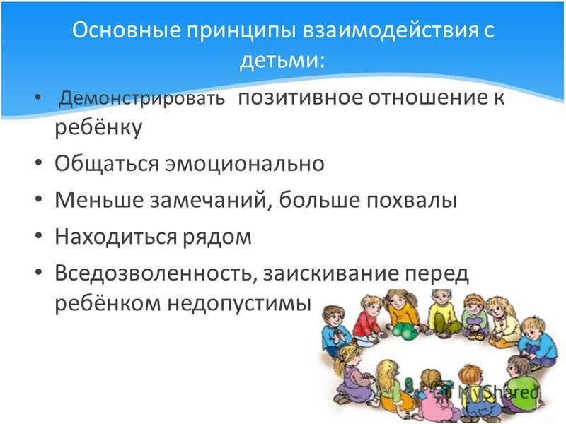 Основные принципы взаимодействия с детьми: Демонстрировать позитивное отношение к ребёнку Общаться эмоционально Меньше замечаний, больше похвалы Находиться рядом Вседозволенность, заискивание перед ребёнком недопустимы