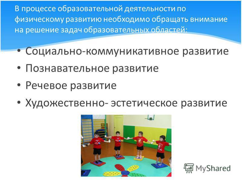 В процессе образовательной деятельности по физическому развитию необходимо обращать внимание на решение задач образовательных областей: Социально-коммуникативное развитие Познавательное развитие Речевое развитие Художественно- эстетическое развитие