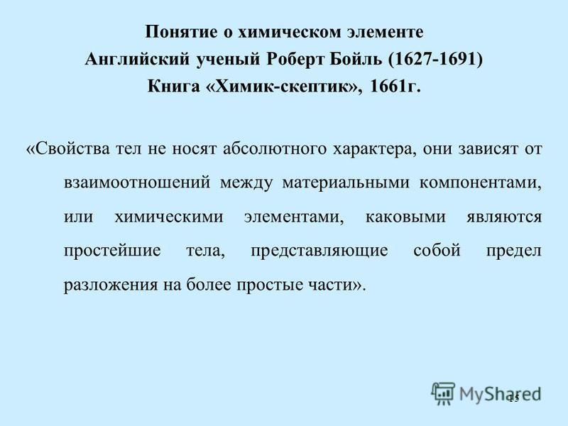 15 Понятие о химическом элементе Английский ученый Роберт Бойль (1627-1691) Книга «Химик-скептик», 1661 г. «Свойства тел не носят абсолютного характера, они зависят от взаимоотношений между материальными компонентами, или химическими элементами, како