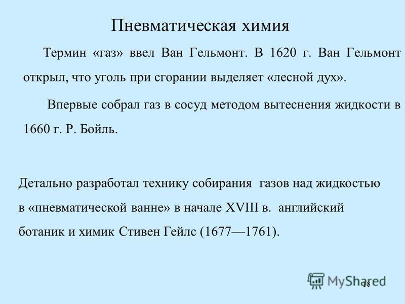 18 Пневматическая химия Термин «газ» ввел Ван Гельмонт. В 1620 г. Ван Гельмонт открыл, что уголь при сгорании выделяет «лесной дух». Впервые собрал газ в сосуд методом вытеснения жидкости в 1660 г. Р. Бойль. Детально разработал технику собирания газо
