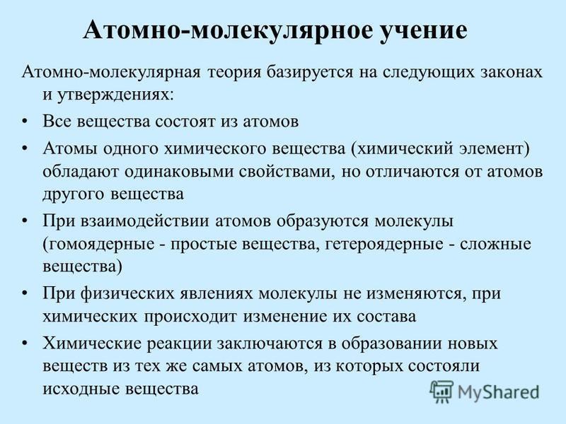 Атомно-молекулярная теория базируется на следующих законах и утверждениях: Все вещества состоят из атомов Атомы одного химического вещества (химический элемент) обладают одинаковыми свойствами, но отличаются от атомов другого вещества При взаимодейст