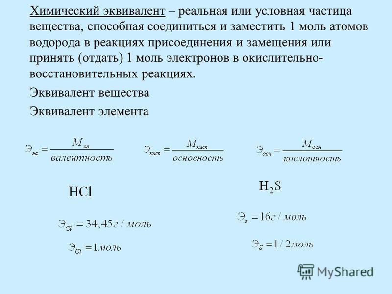 Химический эквивалент – реальная или условная частица вещества, способная соединиться и заместить 1 моль атомов водорода в реакциях присоединения и замещения или принять (отдать) 1 моль электронов в окислительно- восстановительных реакциях. Эквивален