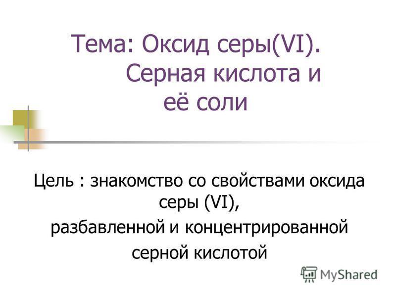 Тема: Оксид серы(VI). Серная кислота и её соли Цель : знакомство со свойствами оксида серы (VI), разбавленной и концентрированной серной кислотой