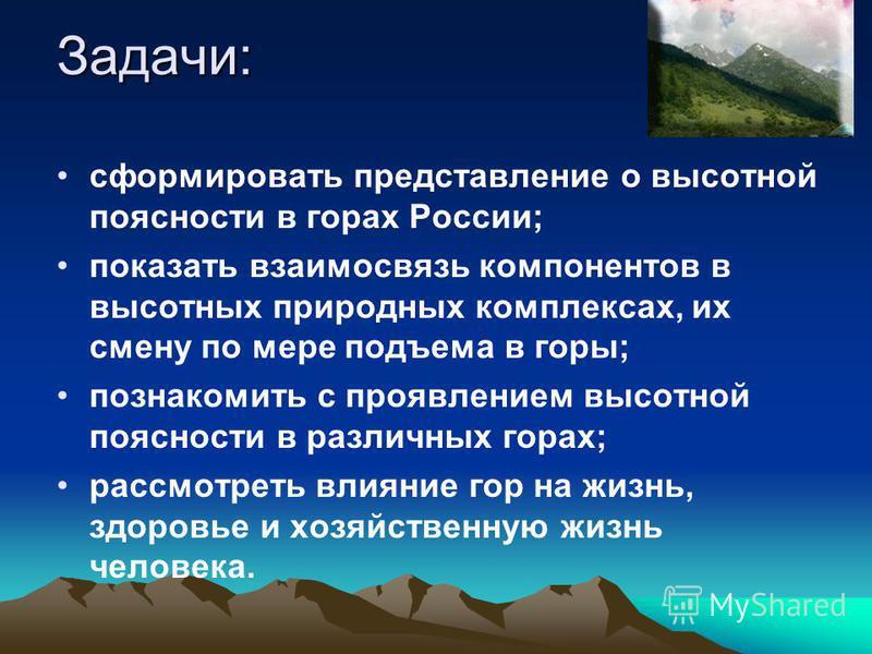 Задачи: сформировать представление о высотной поясности в горах России; показать взаимосвязь компонентов в высотных природных комплексах, их смену по мере подъема в горы; познакомить с проявлением высотной поясности в различных горах; рассмотреть вли