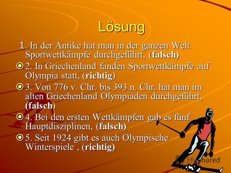Lösung 1. In der Antike hat man in der ganzen Welt Sportwettkämpfe durchgeführt, (falsch) 1. In der Antike hat man in der ganzen Welt Sportwettkämpfe durchgeführt, (falsch) 2. In Griechenland fanden Sportwettkämpfe auf Olympia statt, (richtig) 2. In