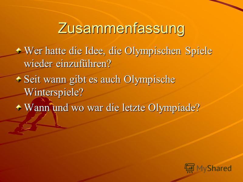 Zusammenfassung Wer hatte die Idee, die Olympischen Spiele wieder einzuführen? Seit wann gibt es auch Olympische Winterspiele? Wann und wo war die letzte Olympiade?