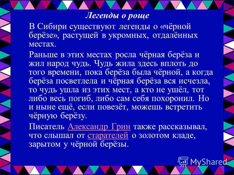 Легенды о роще В Сибири существуют легенды о «чёрной берёзе», растущей в укромных, отдалённых местах. Раньше в этих местах росла чёрная берёза и жил народ чудь. Чудь жила здесь вплоть до того времени, пока берёза была чёрной, а когда берёза посветлел