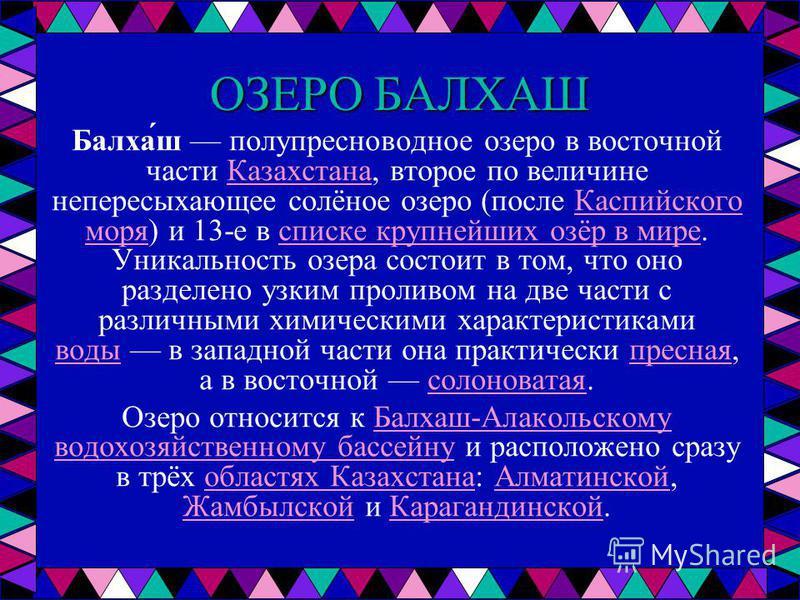 ОЗЕРО БАЛХАШ Балха́ш полу пресноводное озеро в восточной части Казахстана, второе по величине непересыхающее солёное озеро (после Каспийского моря) и 13-е в списке крупнейших озёр в мире. Уникальность озера состоит в том, что оно разделено узким прол