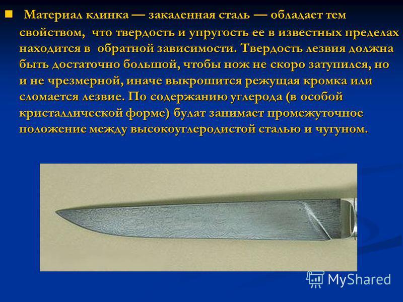 Материал клинка закаленная сталь обладает тем свойством, что твердость и упругость ее в известных пределах находится в обратной зависимости. Твердость лезвия должна быть достаточно большой, чтобы нож не скоро затупился, но и не чрезмерной, иначе выкр