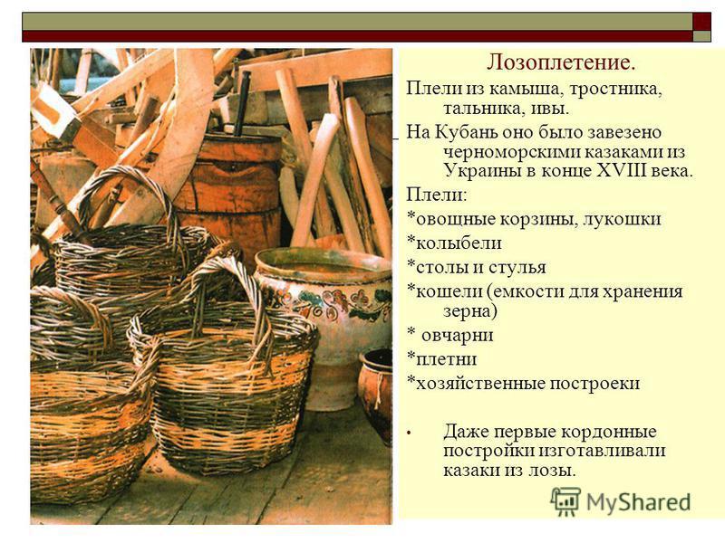 Лозоплетение. Плели из камыша, тростника, тальника, ивы. На Кубань оно было завезено черноморскими казаками из Украины в конце XVIII века. Плели: *овощные корзины, лукошки *колыбели *столы и стулья *кошели (емкости для хранения зерна) * овчарни *плет