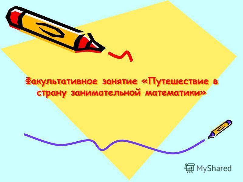 Факультативное занятие «Путешествие в страну занимательной математики»