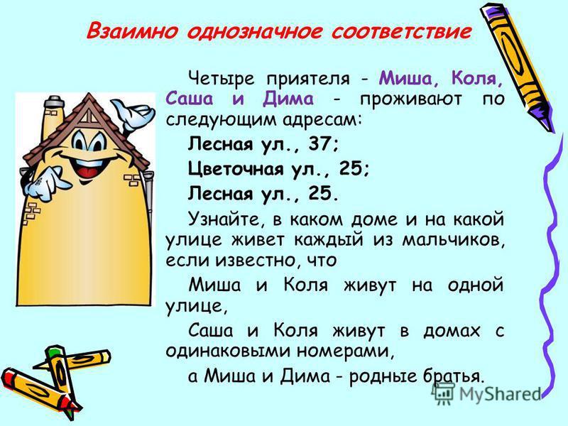 Четыре приятеля - Миша, Коля, Саша и Дима - проживают по следующим адресам: Лесная ул., 37; Цветочная ул., 25; Лесная ул., 25. Узнайте, в каком доме и на какой улице живет каждый из мальчиков, если известно, что Миша и Коля живут на одной улице, Саша