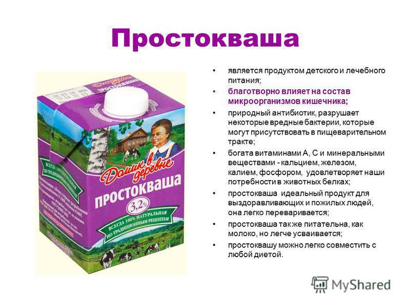 Простокваша является продуктом детского и лечебного питания; благотворно влияет на состав микроорганизмов кишечника; природный антибиотик, разрушает некоторые вредные бактерии, которые могут присутствовать в пищеварительном тракте; богата витаминами