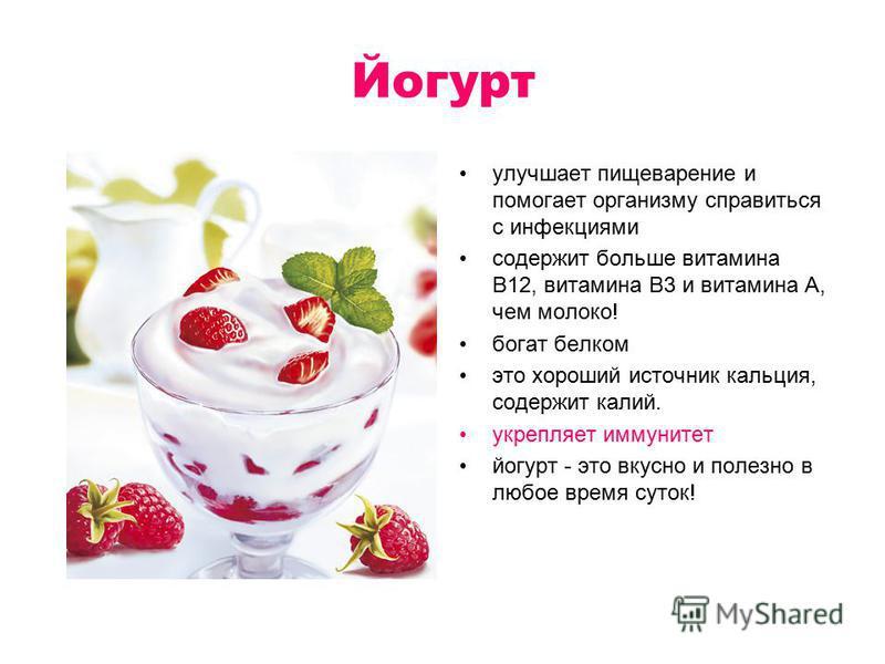 Йогурт улучшает пищеварение и помогает организму справиться с инфекциями содержит больше витамина B12, витамина B3 и витамина A, чем молоко! богат белком это хороший источник кальция, содержит калий. укрепляет иммунитет йогурт - это вкусно и полезно