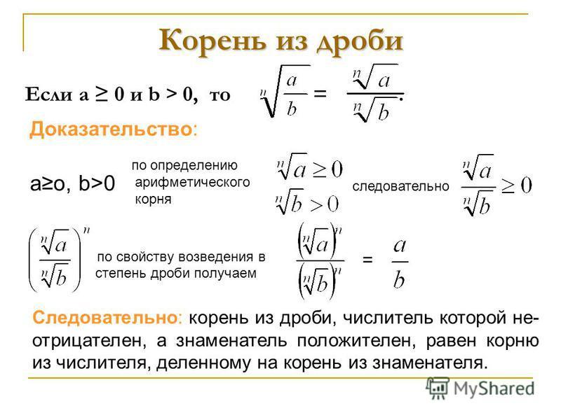 Корень из дроби по определению арифметического корня по свойству возведения в степень дроби получаем = Если а 0 и b > 0, то =. Доказательство: Следовательно: корень из дроби, числитель которой не- отрицателен, а знаменатель положителен, равен корню и