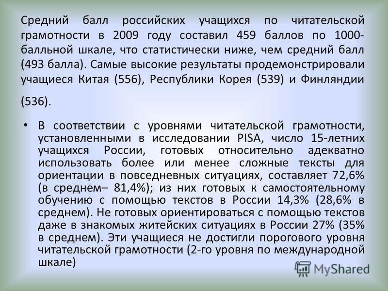 Средний балл российских учащихся по читательской грамотности в 2009 году составил 459 баллов по 1000- балльной шкале, что статистически ниже, чем средний балл (493 балла). Самые высокие результаты продемонстрировали учащиеся Китая (556), Республики К